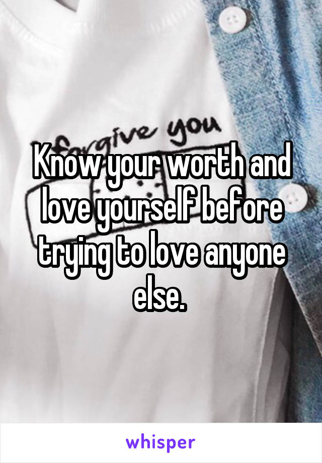 Know your worth and love yourself before trying to love anyone else.
