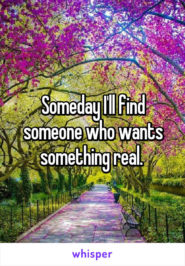 Someday I'll find someone who wants something real.