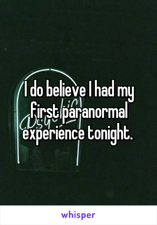 I do believe I had my first paranormal experience tonight.