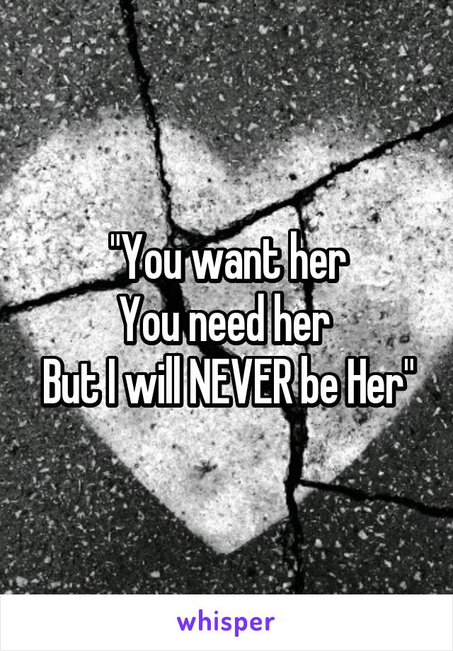 """You want her You need her  But I will NEVER be Her"""