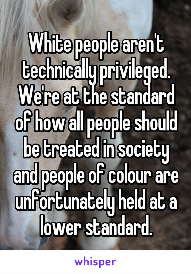 White people aren't technically privileged. We're at the standard of how all people should be treated in society and people of colour are unfortunately held at a lower standard.