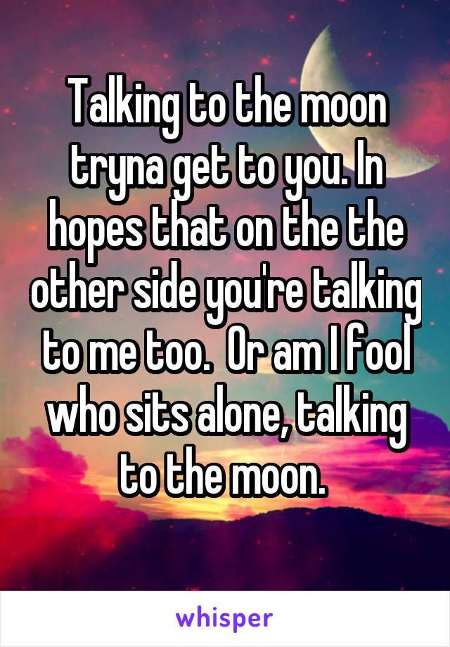 Talking to the moon tryna get to you. In hopes that on the the other side you're talking to me too.  Or am I fool who sits alone, talking to the moon.