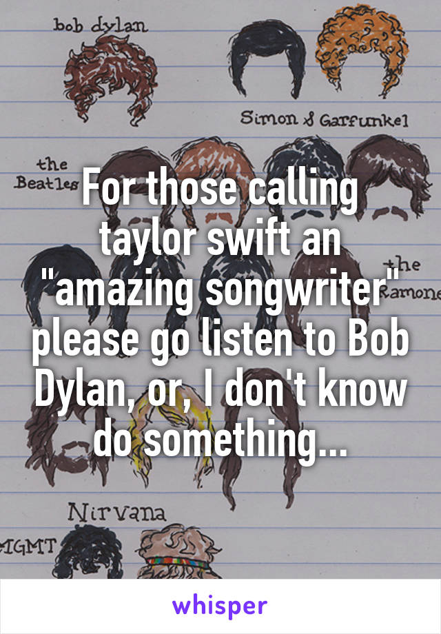 "For those calling taylor swift an ""amazing songwriter"" please go listen to Bob Dylan, or, I don't know do something..."