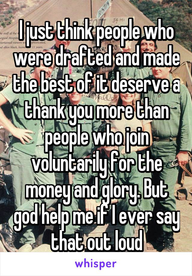 I just think people who were drafted and made the best of it deserve a thank you more than people who join voluntarily for the money and glory. But god help me if I ever say that out loud