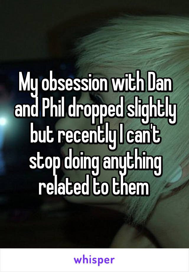 My obsession with Dan and Phil dropped slightly but recently I can't stop doing anything related to them