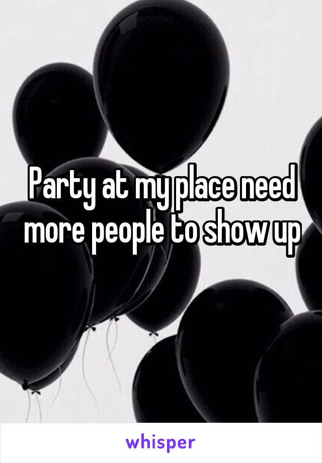 Party at my place need more people to show up