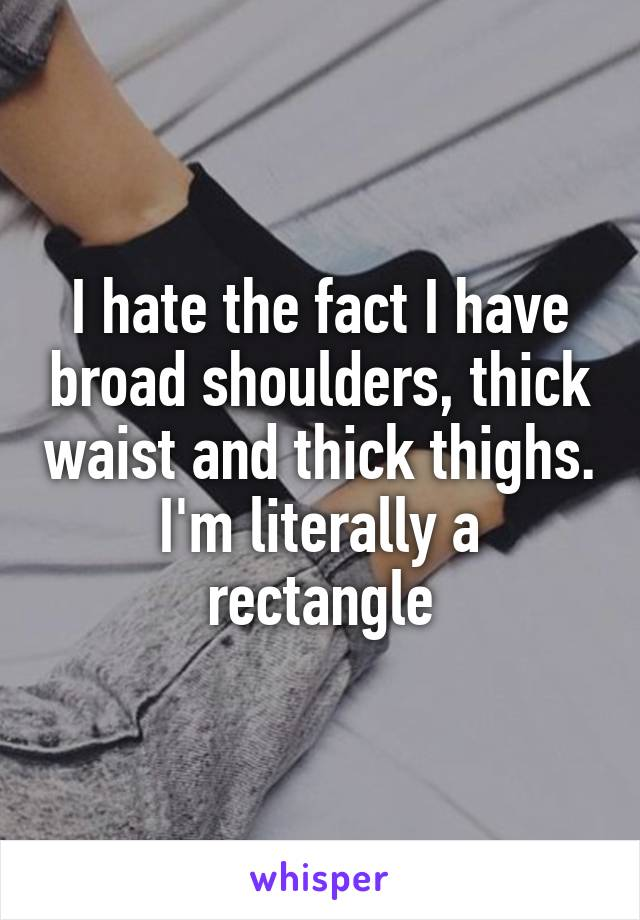 I hate the fact I have broad shoulders, thick waist and thick thighs. I'm literally a rectangle