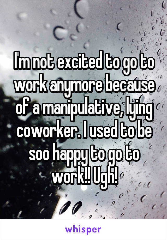 I'm not excited to go to work anymore because of a manipulative, lying coworker. I used to be soo happy to go to work!! Ugh!