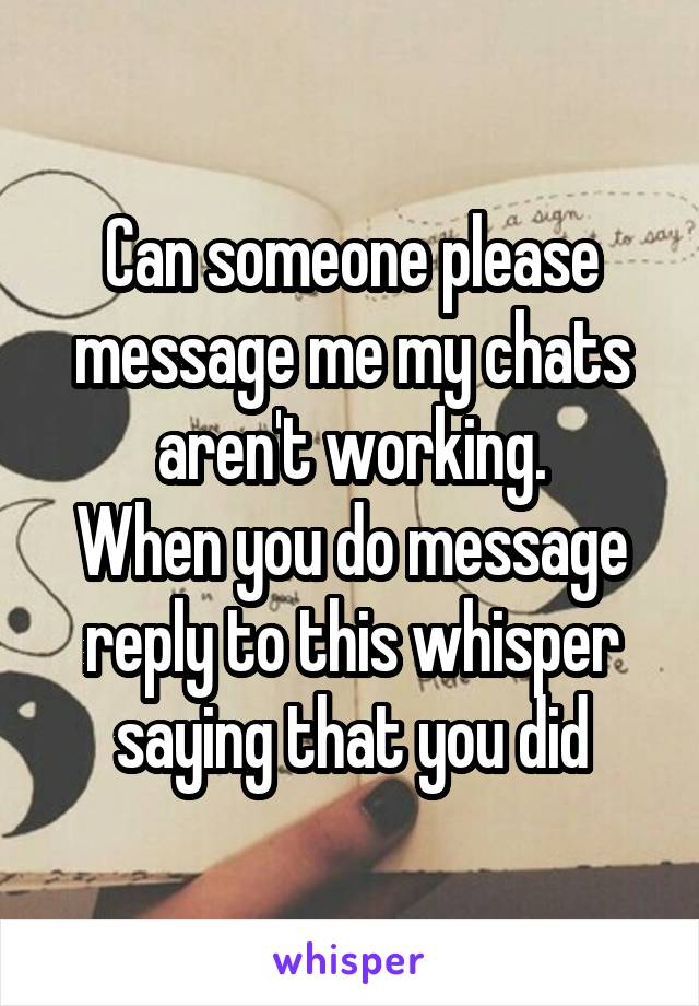 Can someone please message me my chats aren't working. When you do message reply to this whisper saying that you did