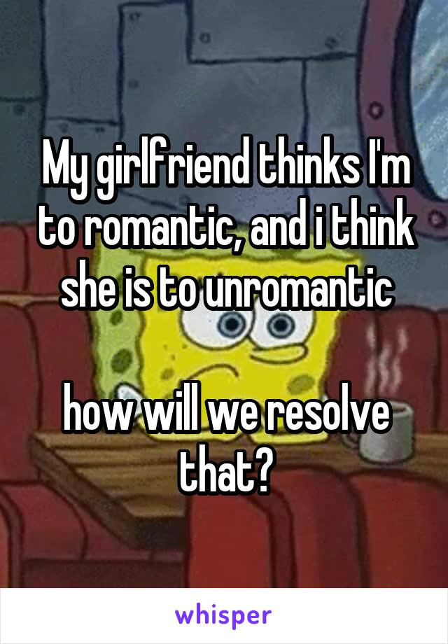 My girlfriend thinks I'm to romantic, and i think she is to unromantic  how will we resolve that?