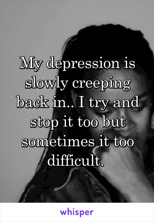 My depression is slowly creeping back in.. I try and stop it too but sometimes it too difficult.