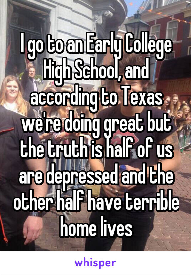I go to an Early College High School, and according to Texas we're doing great but the truth is half of us are depressed and the other half have terrible home lives