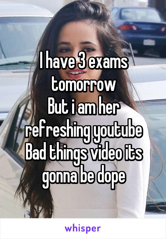 I have 3 exams tomorrow But i am her refreshing youtube Bad things video its gonna be dope