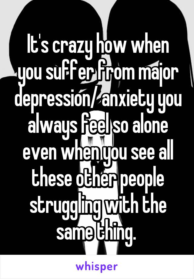 It's crazy how when you suffer from major depression/ anxiety you always feel so alone even when you see all these other people struggling with the same thing.