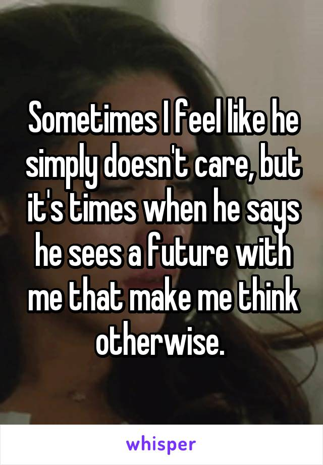 Sometimes I feel like he simply doesn't care, but it's times when he says he sees a future with me that make me think otherwise.