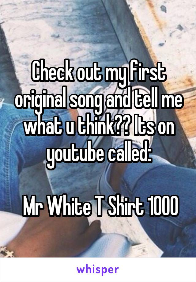Check out my first original song and tell me what u think?? Its on youtube called:   Mr White T Shirt 1000
