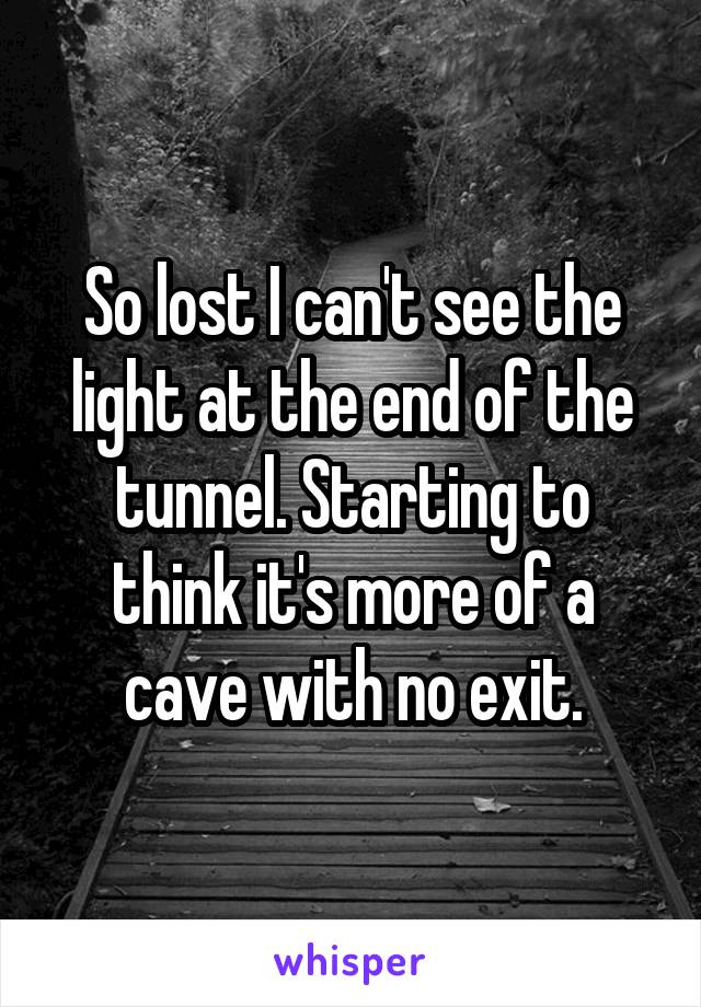 So lost I can't see the light at the end of the tunnel. Starting to think it's more of a cave with no exit.