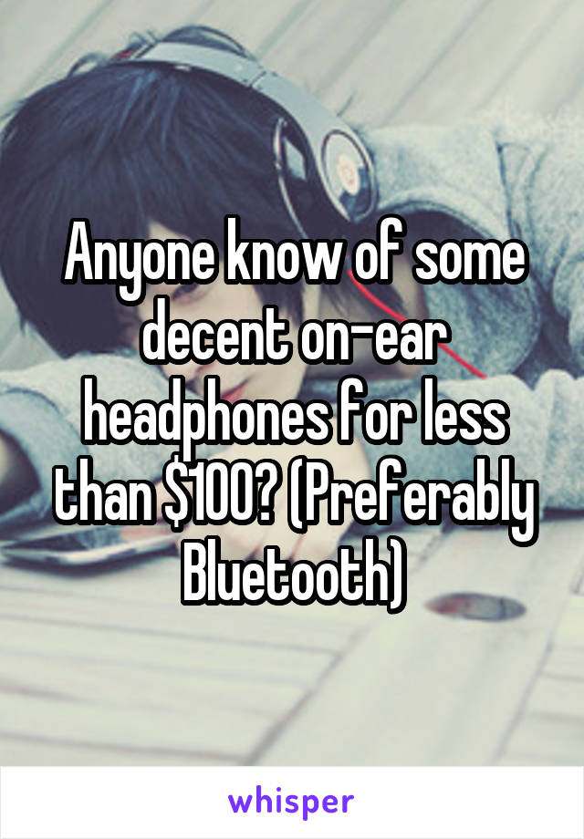 Anyone know of some decent on-ear headphones for less than $100? (Preferably Bluetooth)
