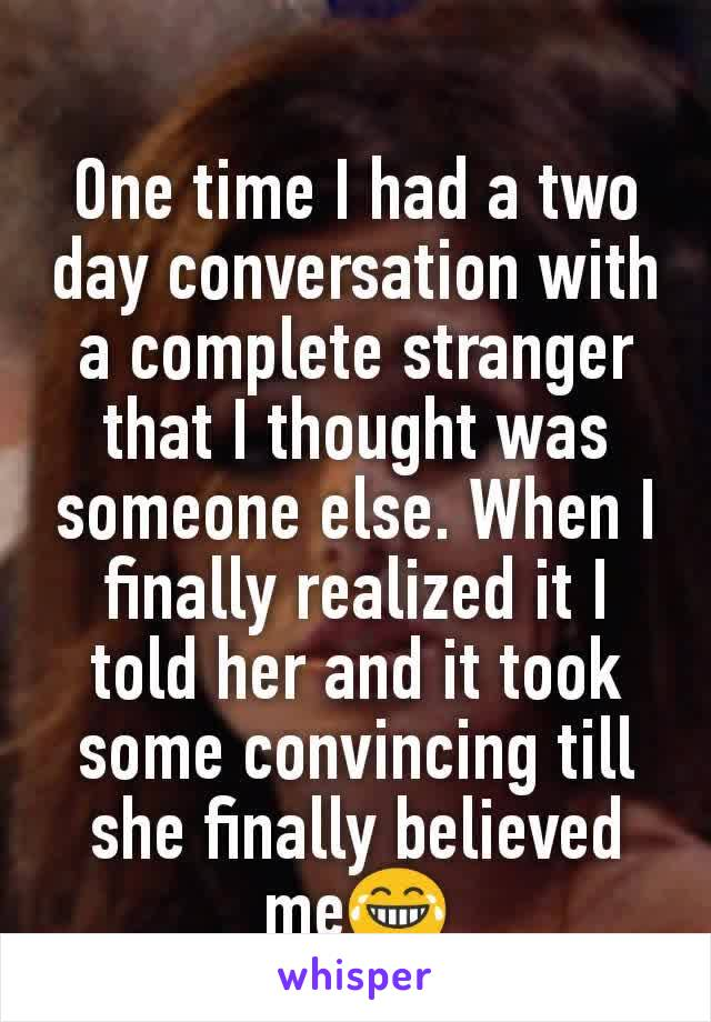 One time I had a two day conversation with a complete stranger that I thought was someone else. When I finally realized it I told her and it took some convincing till she finally believed me😂
