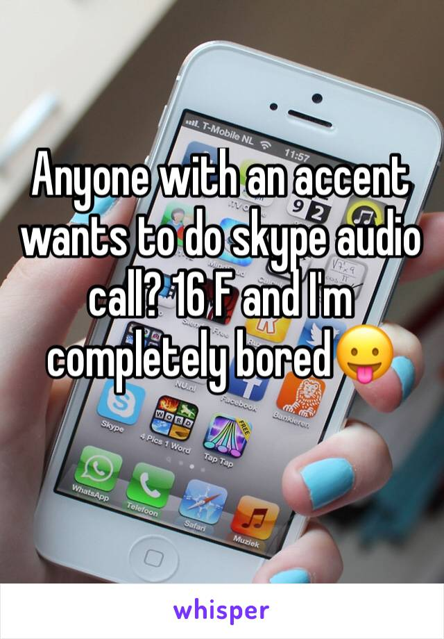 Anyone with an accent wants to do skype audio call? 16 F and I'm completely bored😛