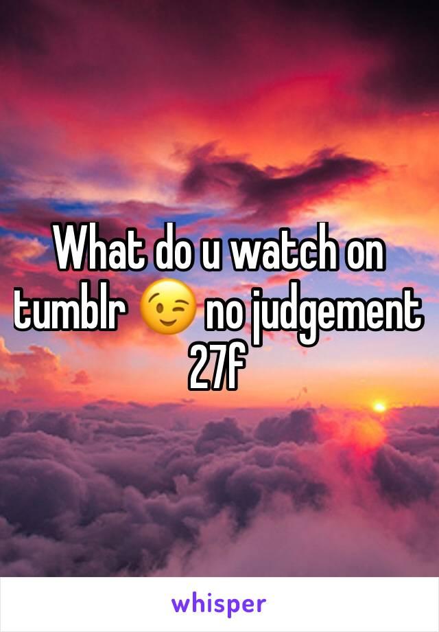 What do u watch on tumblr 😉 no judgement 27f