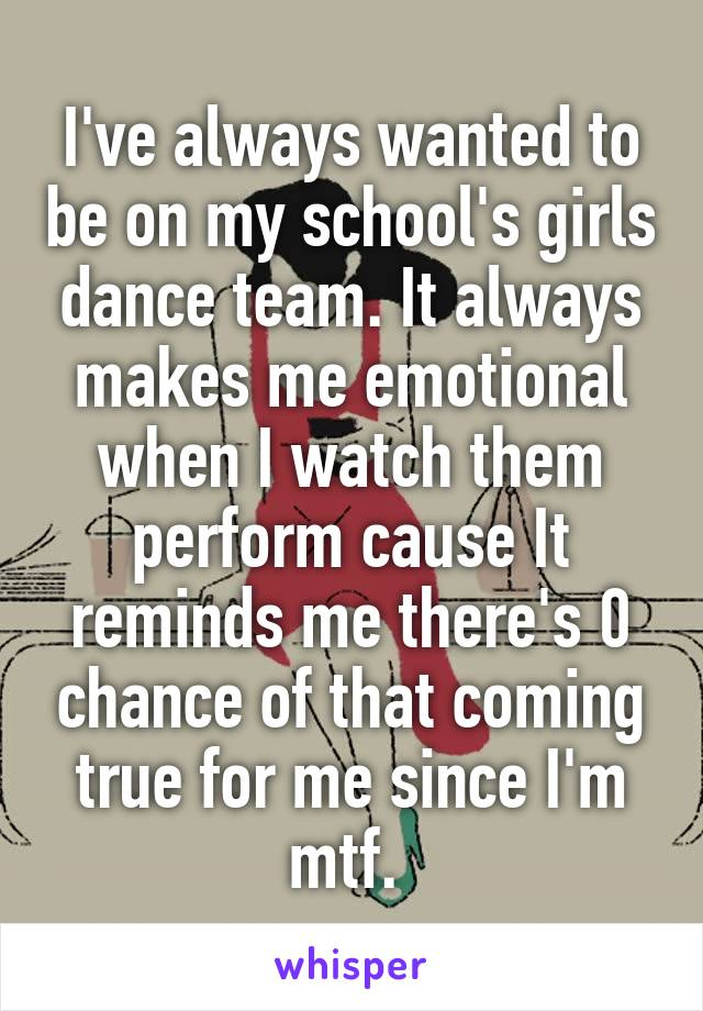 I've always wanted to be on my school's girls dance team. It always makes me emotional when I watch them perform cause It reminds me there's 0 chance of that coming true for me since I'm mtf.