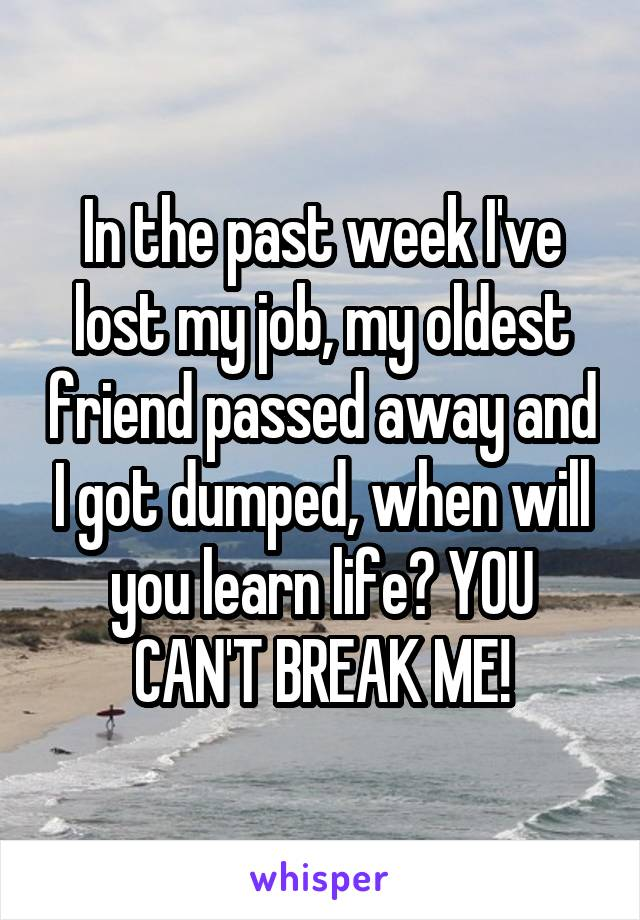 In the past week I've lost my job, my oldest friend passed away and I got dumped, when will you learn life? YOU CAN'T BREAK ME!