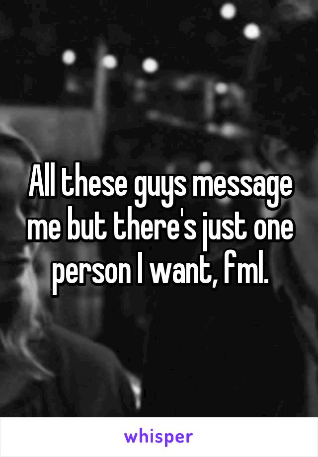All these guys message me but there's just one person I want, fml.