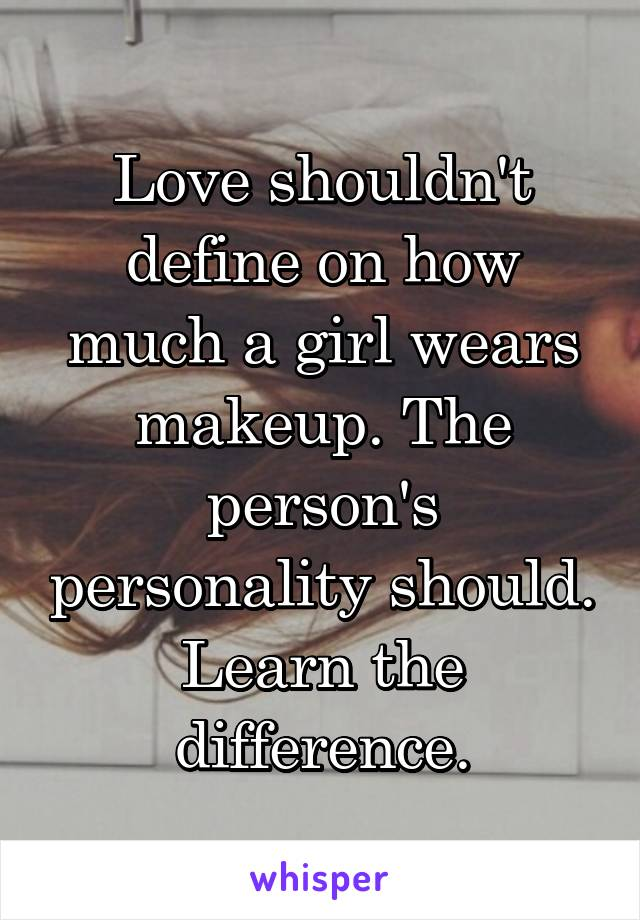 Love shouldn't define on how much a girl wears makeup. The person's personality should. Learn the difference.
