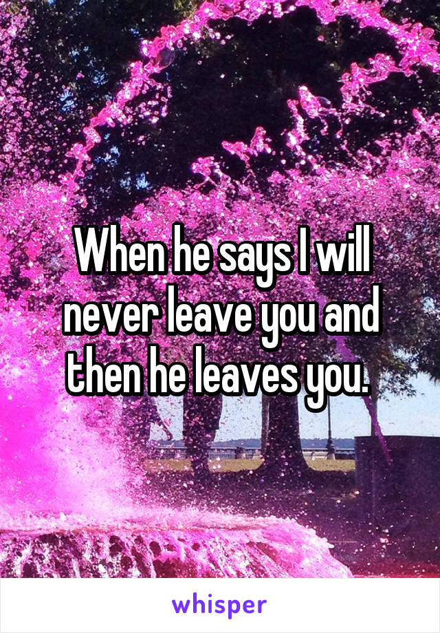 When he says I will never leave you and then he leaves you.