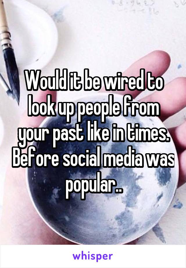 Would it be wired to look up people from your past like in times. Before social media was popular..