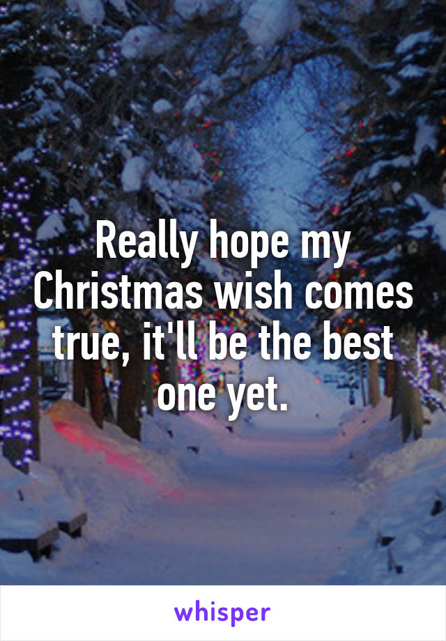 Really hope my Christmas wish comes true, it'll be the best one yet.