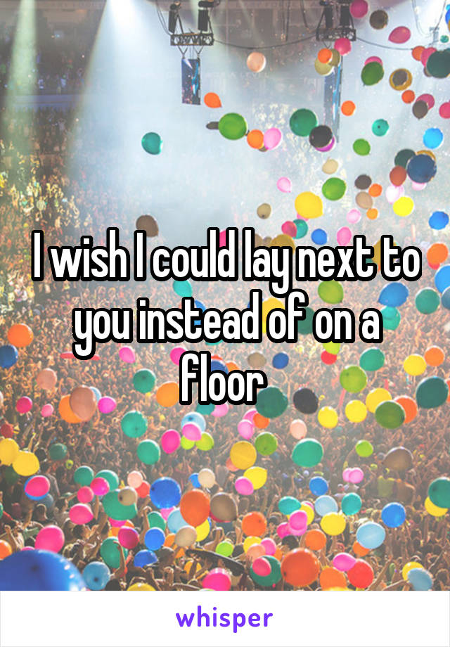 I wish I could lay next to you instead of on a floor