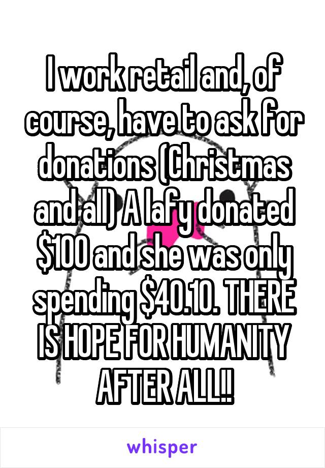 I work retail and, of course, have to ask for donations (Christmas and all) A lafy donated $100 and she was only spending $40.10. THERE IS HOPE FOR HUMANITY AFTER ALL!!