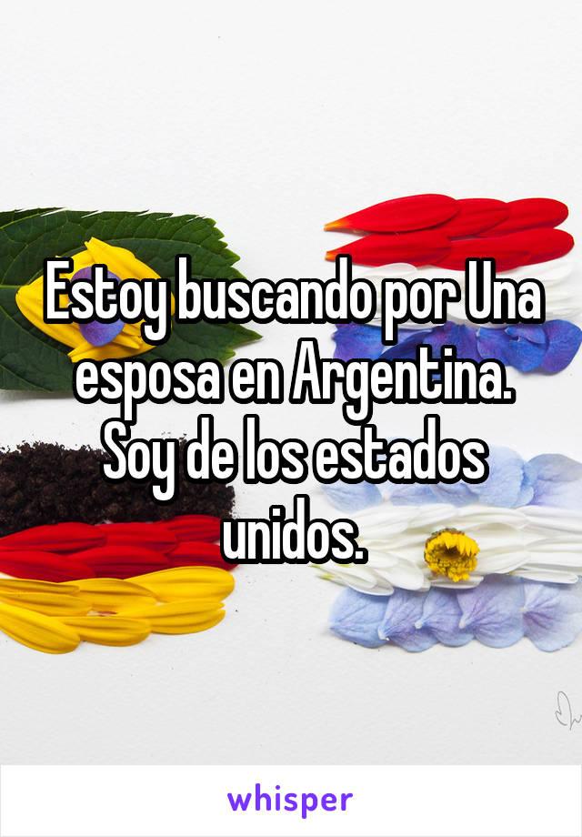 Estoy buscando por Una esposa en Argentina. Soy de los estados unidos.