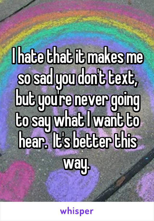 I hate that it makes me so sad you don't text, but you're never going to say what I want to hear.  It's better this way.