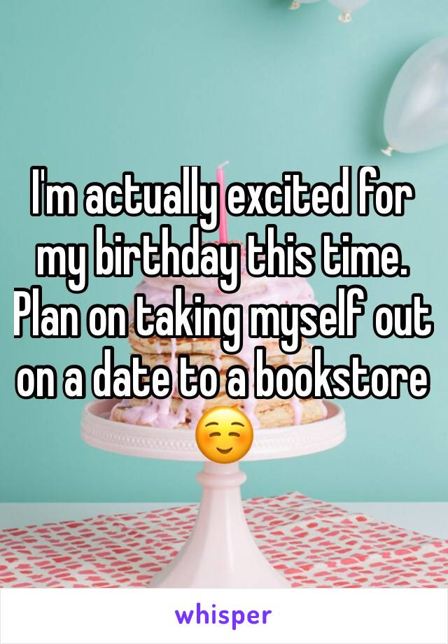 I'm actually excited for my birthday this time.  Plan on taking myself out on a date to a bookstore ☺️
