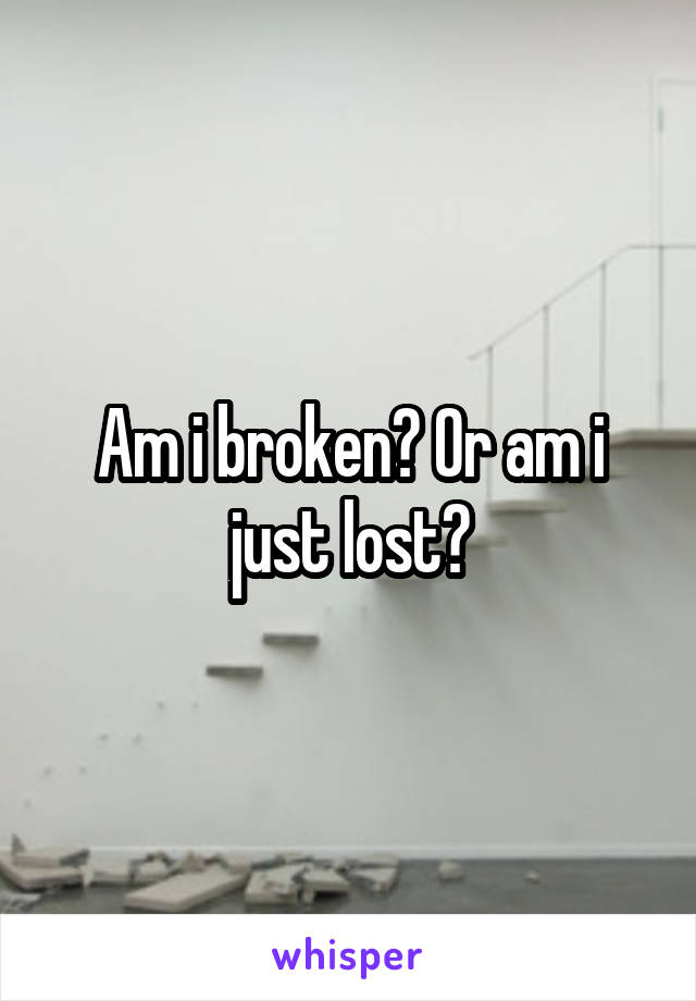 Am i broken? Or am i just lost?