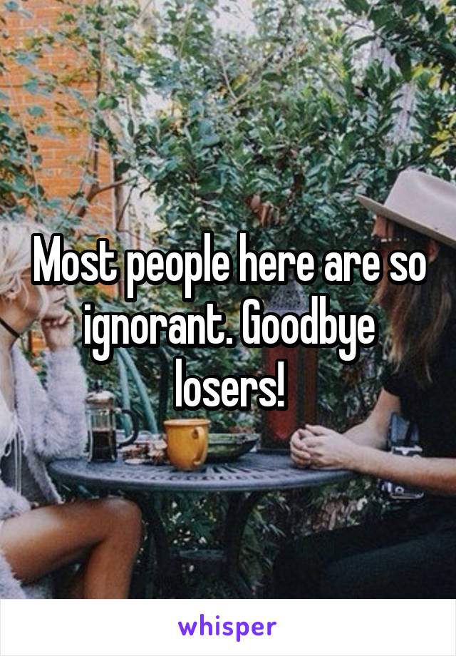 Most people here are so ignorant. Goodbye losers!