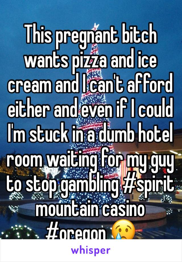 This pregnant bitch wants pizza and ice cream and I can't afford either and even if I could I'm stuck in a dumb hotel room waiting for my guy to stop gambling #spirit mountain casino #oregon 😢
