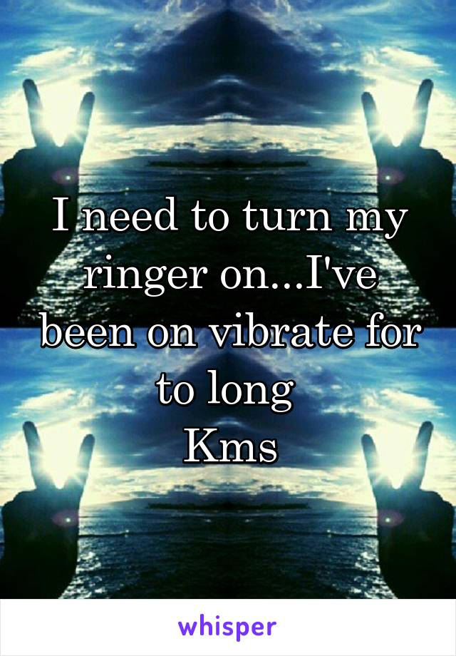 I need to turn my ringer on...I've been on vibrate for to long  Kms