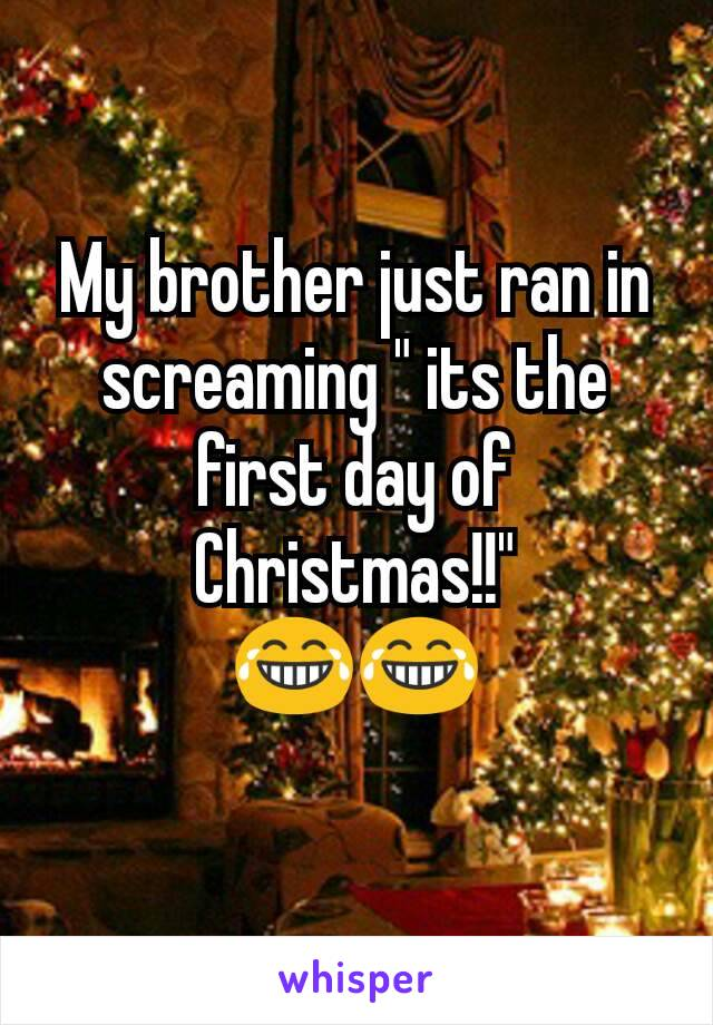 "My brother just ran in screaming "" its the first day of Christmas!!"" 😂😂"