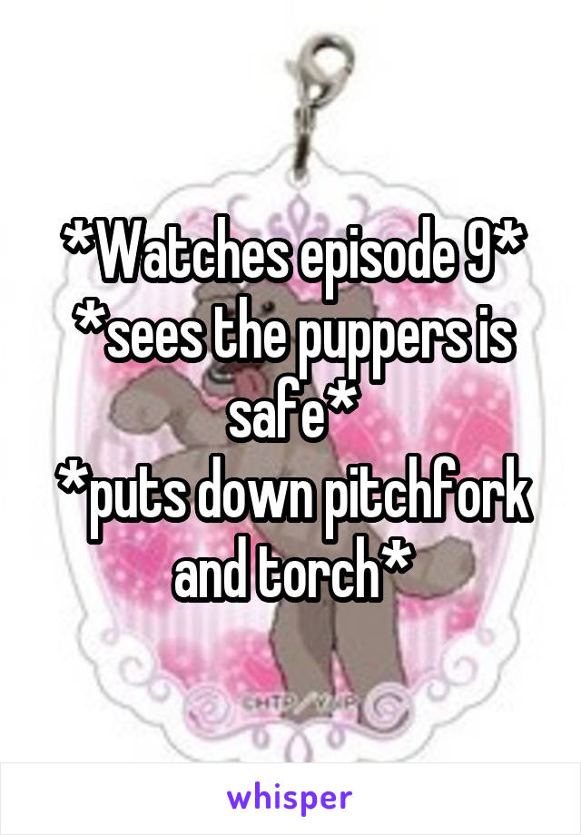 *Watches episode 9* *sees the puppers is safe* *puts down pitchfork and torch*