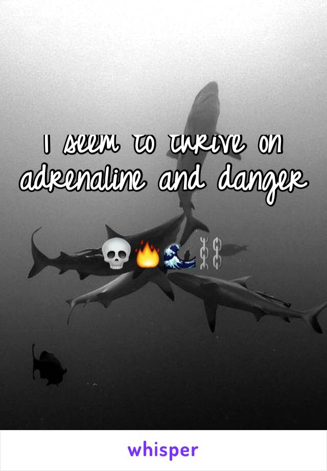 I seem to thrive on  adrenaline and danger   💀🔥🌊⛓