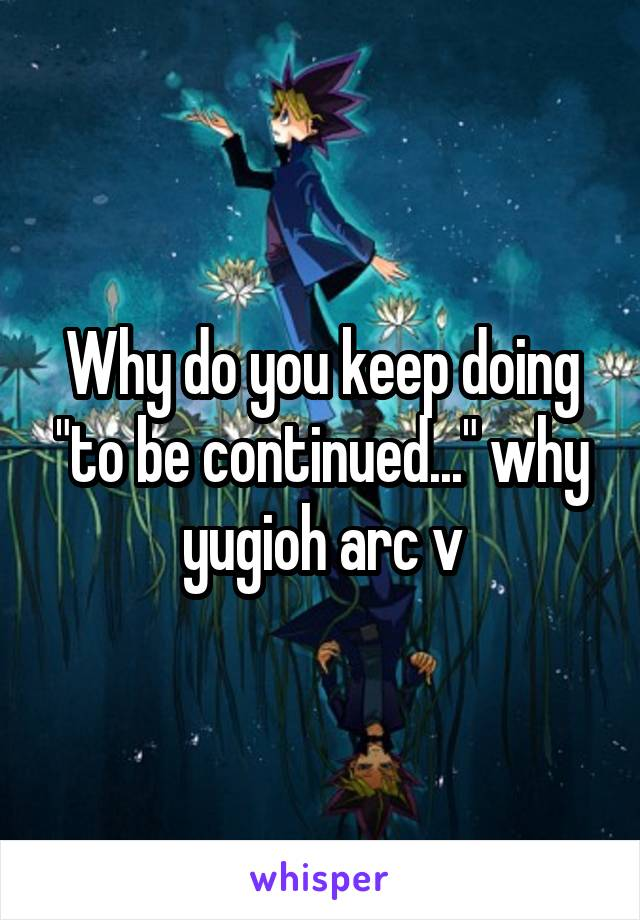 "Why do you keep doing ""to be continued..."" why yugioh arc v"