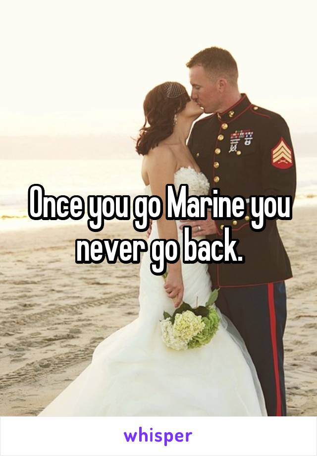 Once you go Marine you never go back.