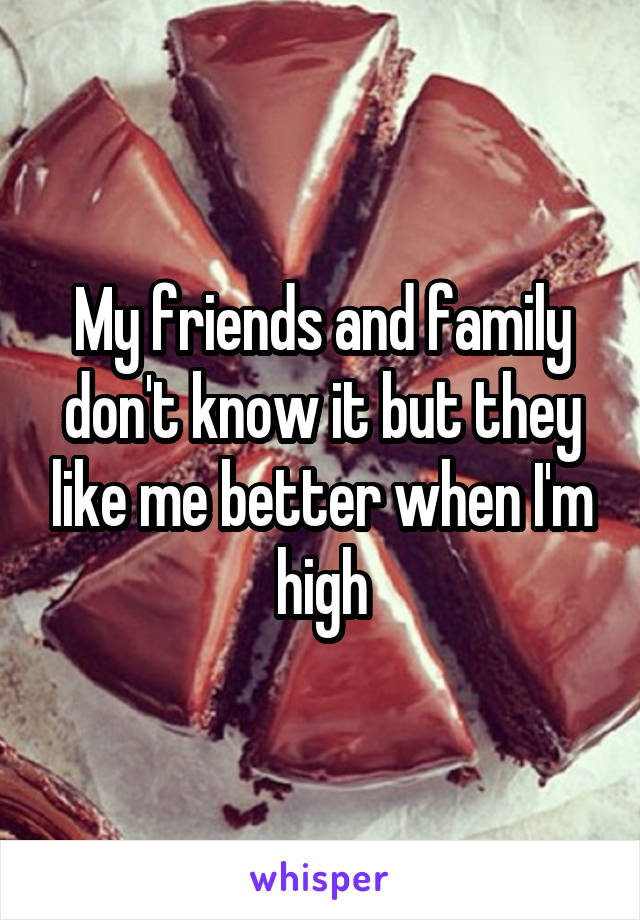 My friends and family don't know it but they like me better when I'm high