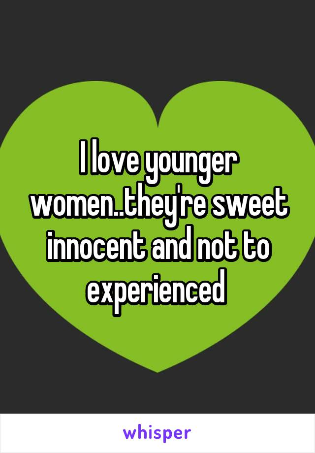 I love younger women..they're sweet innocent and not to experienced