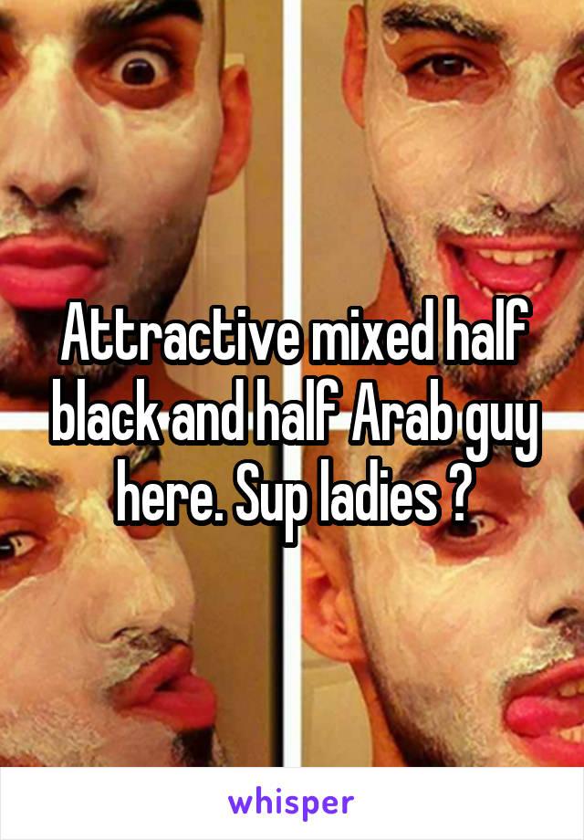 Attractive mixed half black and half Arab guy here. Sup ladies ?