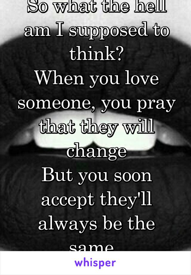 So what the hell am I supposed to think? When you love someone, you pray that they will change But you soon accept they'll always be the same.